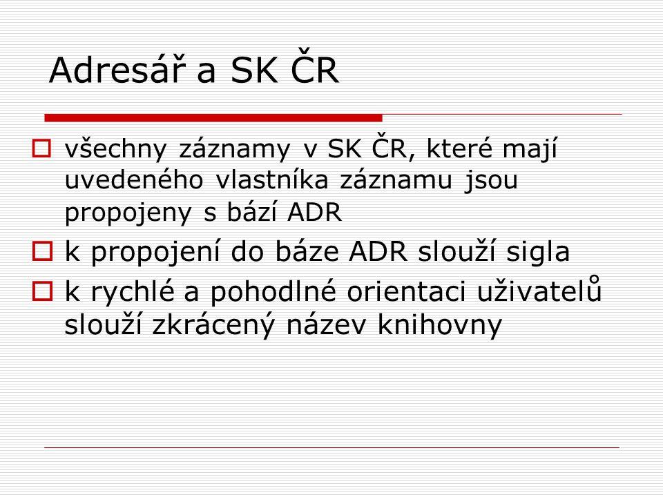 Adresář a SK ČR  všechny záznamy v SK ČR, které mají uvedeného vlastníka záznamu jsou propojeny s bází ADR  k propojení do báze ADR slouží sigla  k rychlé a pohodlné orientaci uživatelů slouží zkrácený název knihovny