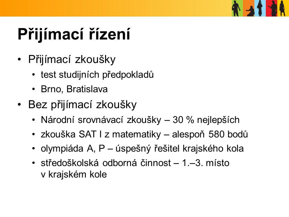 Přijímací řízení Přijímací zkoušky test studijních předpokladů Brno, Bratislava Bez přijímací zkoušky Národní srovnávací zkoušky – 30 % nejlepších zkouška SAT I z matematiky – alespoň 580 bodů olympiáda A, P – úspešný řešitel krajského kola středoškolská odborná činnost – 1.–3.