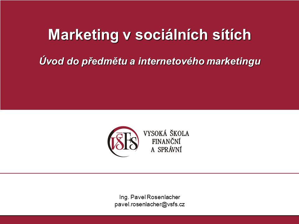 Marketing v sociálních sítích Úvod do předmětu a internetového marketingu Ing. Pavel Rosenlacher pavel.rosenlacher@vsfs.cz