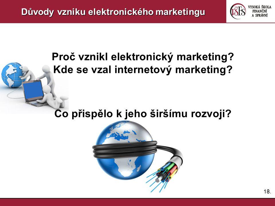 18. Důvody vzniku elektronického marketingu Proč vznikl elektronický marketing? Kde se vzal internetový marketing? Co přispělo k jeho širšímu rozvoji?