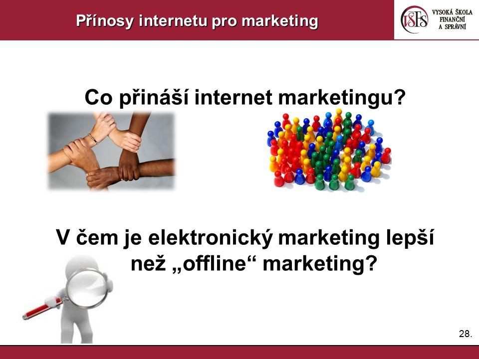"""28. Přínosy internetu pro marketing Co přináší internet marketingu? V čem je elektronický marketing lepší než """"offline"""" marketing?"""