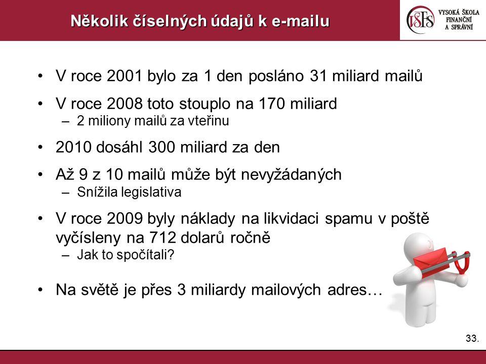 33. Několik číselných údajů k e-mailu V roce 2001 bylo za 1 den posláno 31 miliard mailů V roce 2008 toto stouplo na 170 miliard –2 miliony mailů za v
