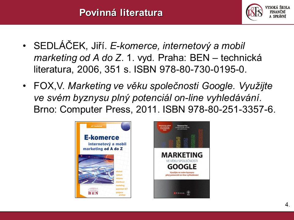 4.4. Povinná literatura SEDLÁČEK, Jiří. E-komerce, internetový a mobil marketing od A do Z. 1. vyd. Praha: BEN – technická literatura, 2006, 351 s. IS