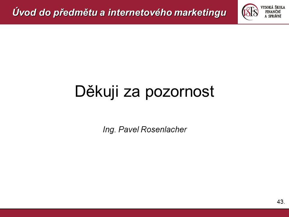 43. Úvod do předmětu a internetového marketingu Děkuji za pozornost Ing. Pavel Rosenlacher