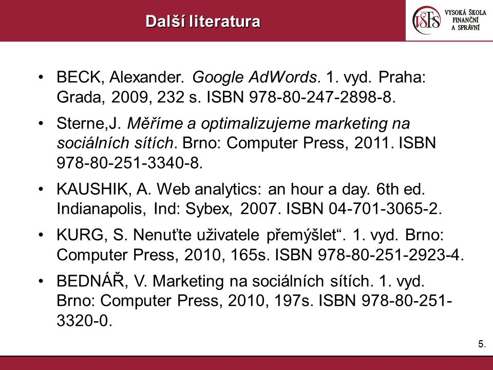 5.5. Další literatura BECK, Alexander. Google AdWords. 1. vyd. Praha: Grada, 2009, 232 s. ISBN 978-80-247-2898-8. Sterne,J. Měříme a optimalizujeme ma