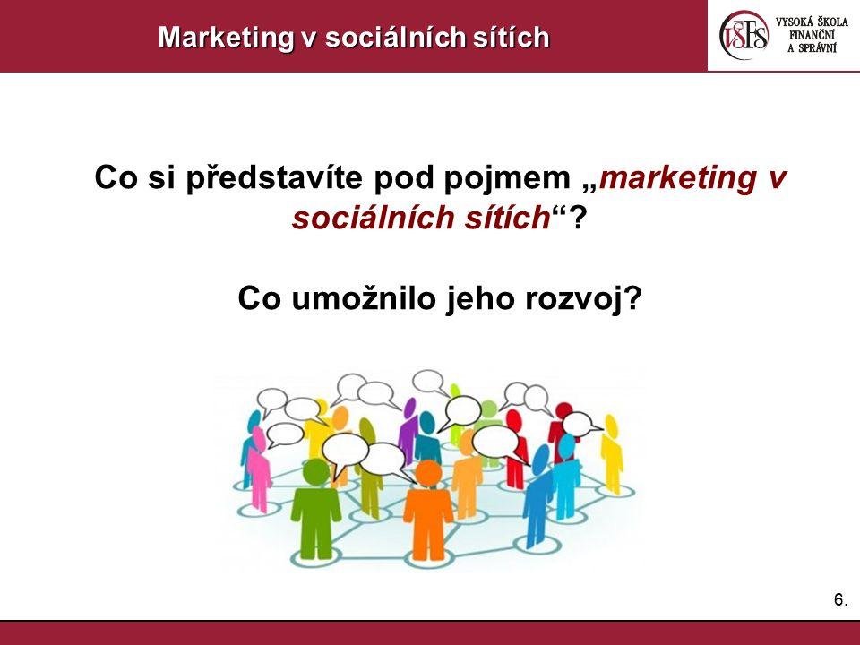 """6.6. Marketing v sociálních sítích Co si představíte pod pojmem """"marketing v sociálních sítích""""? Co umožnilo jeho rozvoj?"""