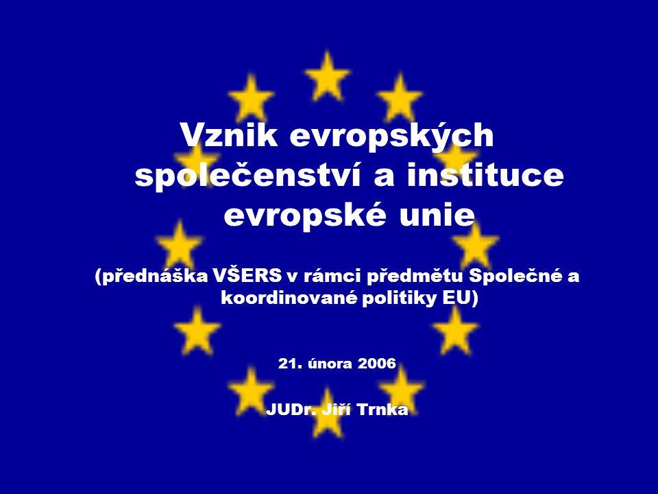 Vznik evropských společenství a instituce evropské unie (přednáška VŠERS v rámci předmětu Společné a koordinované politiky EU) 21. února 2006 JUDr. Ji
