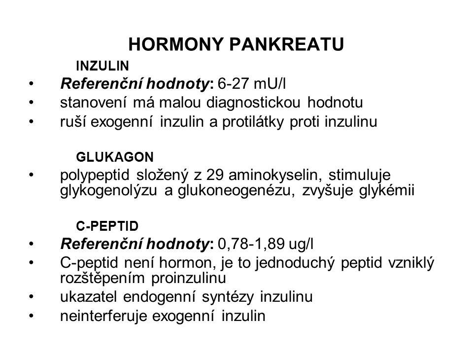 HORMONY PANKREATU INZULIN Referenční hodnoty: 6-27 mU/l stanovení má malou diagnostickou hodnotu ruší exogenní inzulin a protilátky proti inzulinu GLUKAGON polypeptid složený z 29 aminokyselin, stimuluje glykogenolýzu a glukoneogenézu, zvyšuje glykémii C-PEPTID Referenční hodnoty: 0,78-1,89 ug/l C-peptid není hormon, je to jednoduchý peptid vzniklý rozštěpením proinzulinu ukazatel endogenní syntézy inzulinu neinterferuje exogenní inzulin