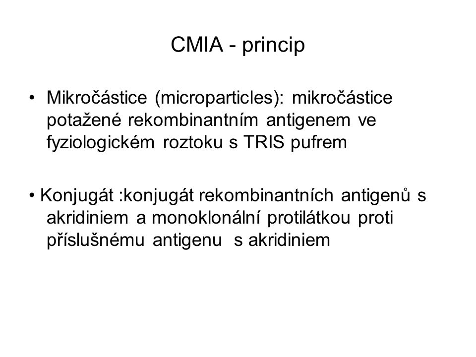 CMIA - princip Mikročástice (microparticles): mikročástice potažené rekombinantním antigenem ve fyziologickém roztoku s TRIS pufrem Konjugát :konjugát rekombinantních antigenů s akridiniem a monoklonální protilátkou proti příslušnému antigenu s akridiniem