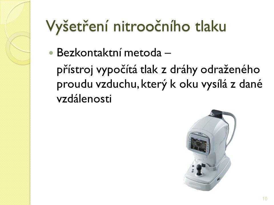 Vyšetření nitroočního tlaku Bezkontaktní metoda – přístroj vypočítá tlak z dráhy odraženého proudu vzduchu, který k oku vysílá z dané vzdálenosti 10