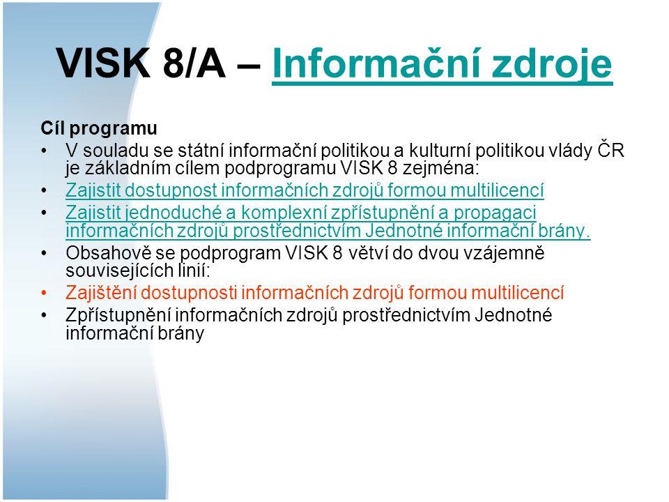 VISK 8/A – Informační zdrojeInformační zdroje Cíl programu V souladu se státní informační politikou a kulturní politikou vlády ČR je základním cílem podprogramu VISK 8 zejména: Zajistit dostupnost informačních zdrojů formou multilicencí Zajistit jednoduché a komplexní zpřístupnění a propagaci informačních zdrojů prostřednictvím Jednotné informační brány.Zajistit jednoduché a komplexní zpřístupnění a propagaci informačních zdrojů prostřednictvím Jednotné informační brány.