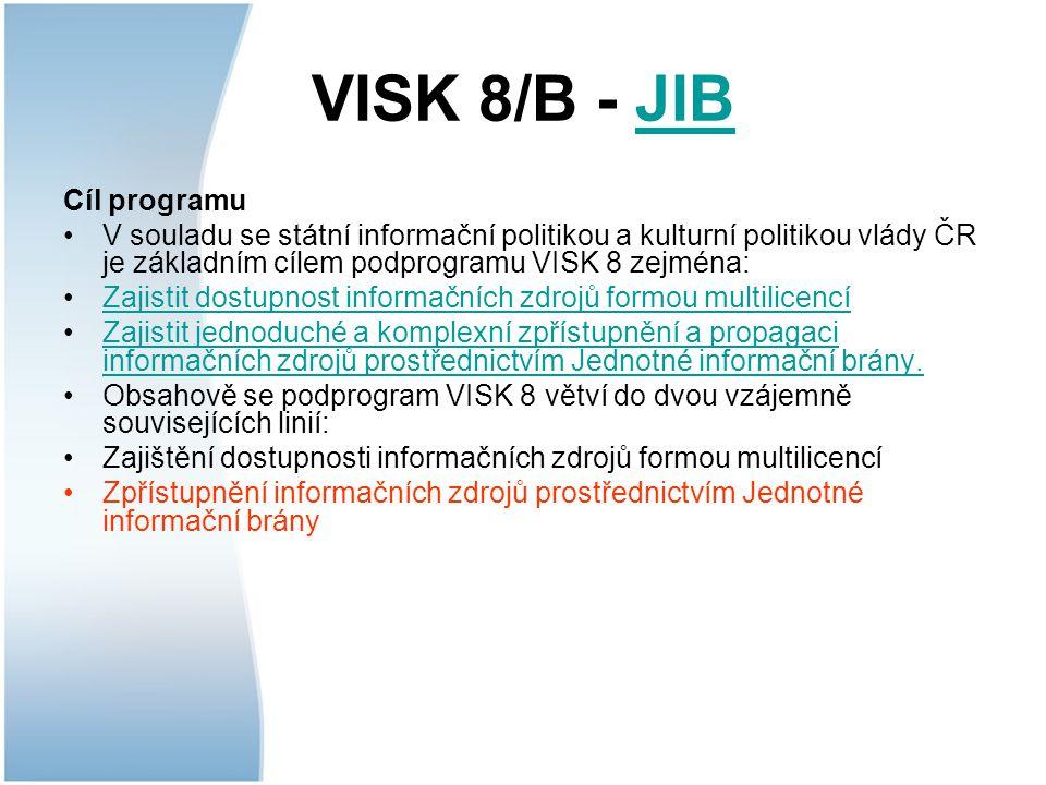 VISK 8/B - JIBJIB Cíl programu V souladu se státní informační politikou a kulturní politikou vlády ČR je základním cílem podprogramu VISK 8 zejména: Zajistit dostupnost informačních zdrojů formou multilicencí Zajistit jednoduché a komplexní zpřístupnění a propagaci informačních zdrojů prostřednictvím Jednotné informační brány.Zajistit jednoduché a komplexní zpřístupnění a propagaci informačních zdrojů prostřednictvím Jednotné informační brány.