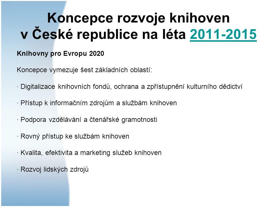 Koncepce rozvoje knihoven v České republice na léta 2011-20152011-2015 Knihovny pro Evropu 2020 Koncepce vymezuje šest základních oblastí: · Digitalizace knihovních fondů, ochrana a zpřístupnění kulturního dědictví · Přístup k informačním zdrojům a službám knihoven · Podpora vzdělávání a čtenářské gramotnosti · Rovný přístup ke službám knihoven · Kvalita, efektivita a marketing služeb knihoven · Rozvoj lidských zdrojů