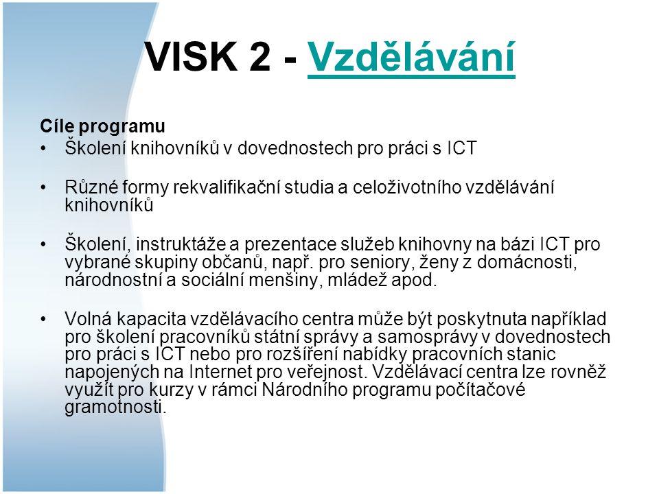 VISK 2 - VzděláváníVzdělávání Cíle programu Školení knihovníků v dovednostech pro práci s ICT Různé formy rekvalifikační studia a celoživotního vzdělávání knihovníků Školení, instruktáže a prezentace služeb knihovny na bázi ICT pro vybrané skupiny občanů, např.