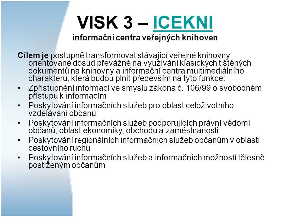 VISK 3 – ICEKNI informační centra veřejných knihovenICEKNI Cílem je postupně transformovat stávající veřejné knihovny orientované dosud převážně na využívání klasických tištěných dokumentů na knihovny a informační centra multimediálního charakteru, která budou plnit především na tyto funkce: Zpřístupnění informací ve smyslu zákona č.