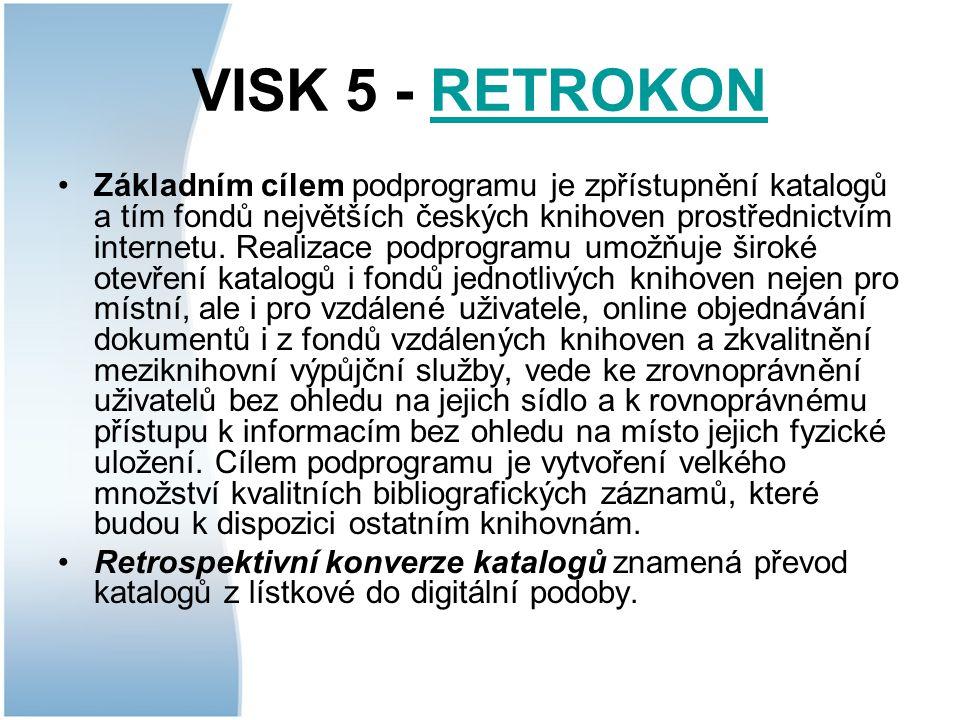 VISK 5 - RETROKONRETROKON Základním cílem podprogramu je zpřístupnění katalogů a tím fondů největších českých knihoven prostřednictvím internetu.