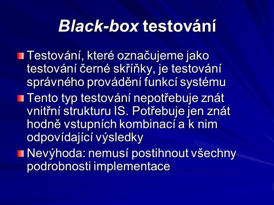 Black-box testování Testování, které označujeme jako testování černé skříňky, je testování správného provádění funkcí systému Tento typ testování nepotřebuje znát vnitřní strukturu IS.