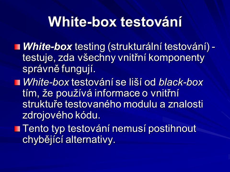 White-box testování White-box testing (strukturální testování) - testuje, zda všechny vnitřní komponenty správně fungují.