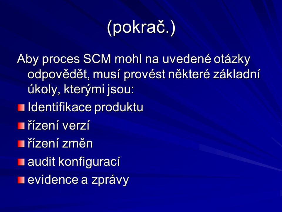 (pokrač.) Aby proces SCM mohl na uvedené otázky odpovědět, musí provést některé základní úkoly, kterými jsou: Identifikace produktu řízení verzí řízení změn audit konfigurací evidence a zprávy