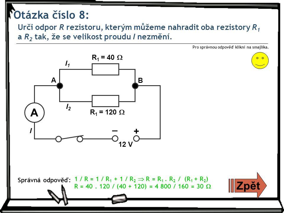 Otázka číslo 8: Urči odpor R rezistoru, kterým můžeme nahradit oba rezistory R 1 a R 2 tak, že se velikost proudu I nezmění.