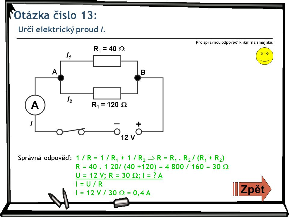 Otázka číslo 13: Urči elektrický proud I. Zpět Správná odpověď: Pro správnou odpověď klikni na smajlíka. _ + 12 V A B R 1 = 40  R 1 = 120  I1I1 I2I2