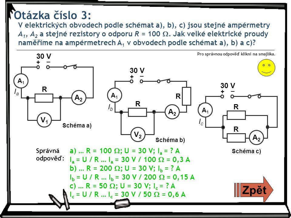Otázka číslo 3: V elektrických obvodech podle schémat a), b), c) jsou stejné ampérmetry A 1, A 2 a stejné rezistory o odporu R = 100 .