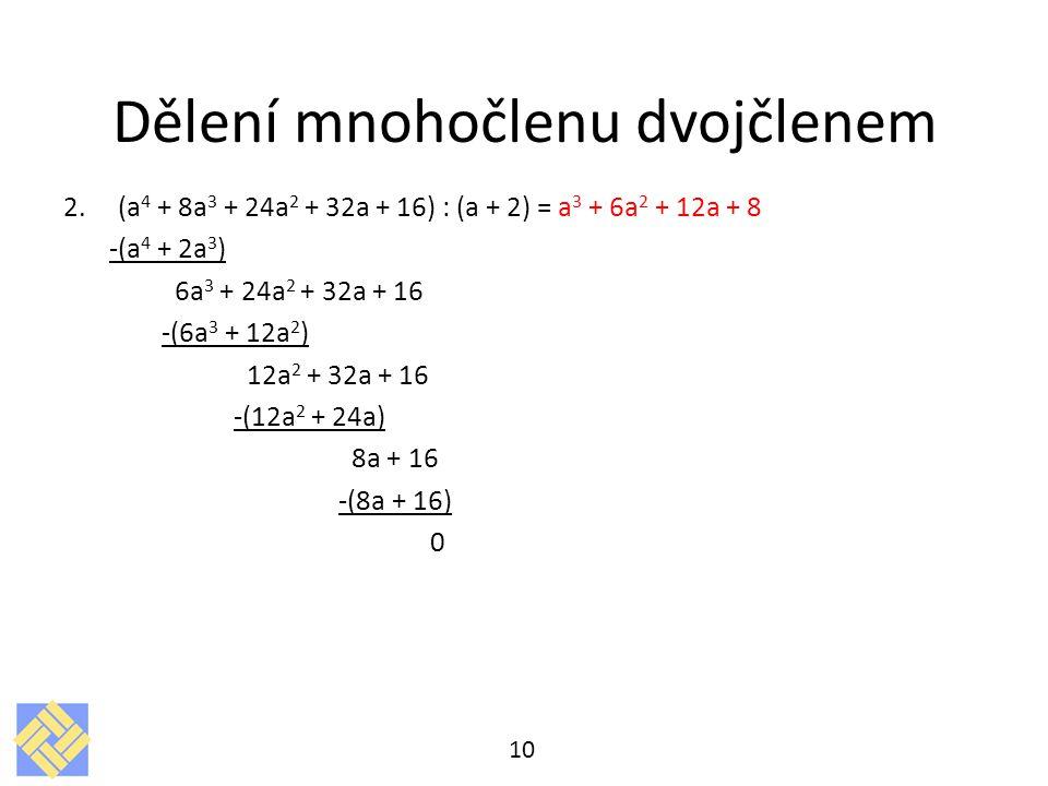 Dělení mnohočlenu dvojčlenem 2. (a 4 + 8a 3 + 24a 2 + 32a + 16) : (a + 2) = a 3 + 6a 2 + 12a + 8 -(a 4 + 2a 3 ) 6a 3 + 24a 2 + 32a + 16 -(6a 3 + 12a 2