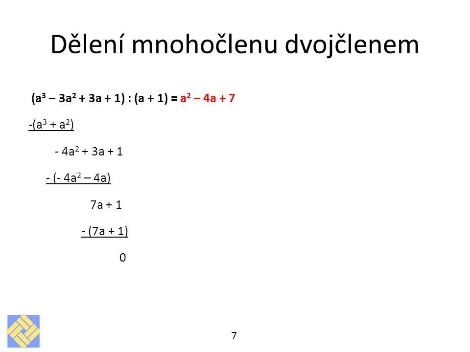 Dělení mnohočlenu dvojčlenem (a 3 – 3a 2 + 3a + 1) : (a + 1) = a 2 – 4a + 7 -(a 3 + a 2 ) - 4a 2 + 3a + 1 - (- 4a 2 – 4a) 7a + 1 - (7a + 1) 0 7