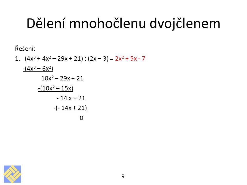 Dělení mnohočlenu dvojčlenem Řešení: 1. (4x 3 + 4x 2 – 29x + 21) : (2x – 3) = 2x 2 + 5x - 7 -(4x 3 – 6x 2 ) 10x 2 – 29x + 21 -(10x 2 – 15x) - 14 x + 2