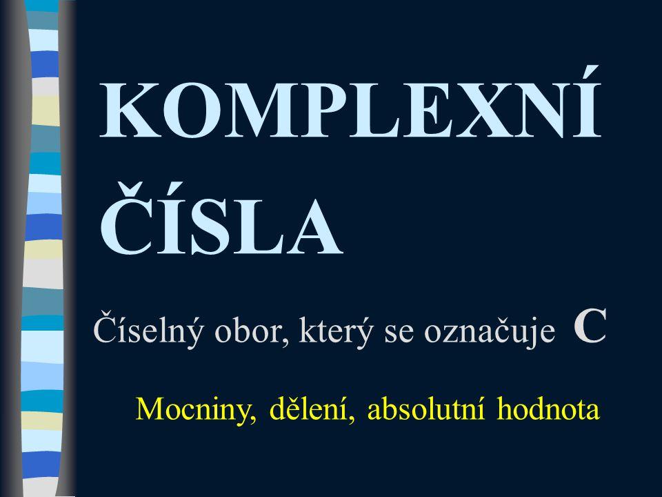 KOMPLEXNÍ ČÍSLA Číselný obor, který se označuje C Mocniny, dělení, absolutní hodnota