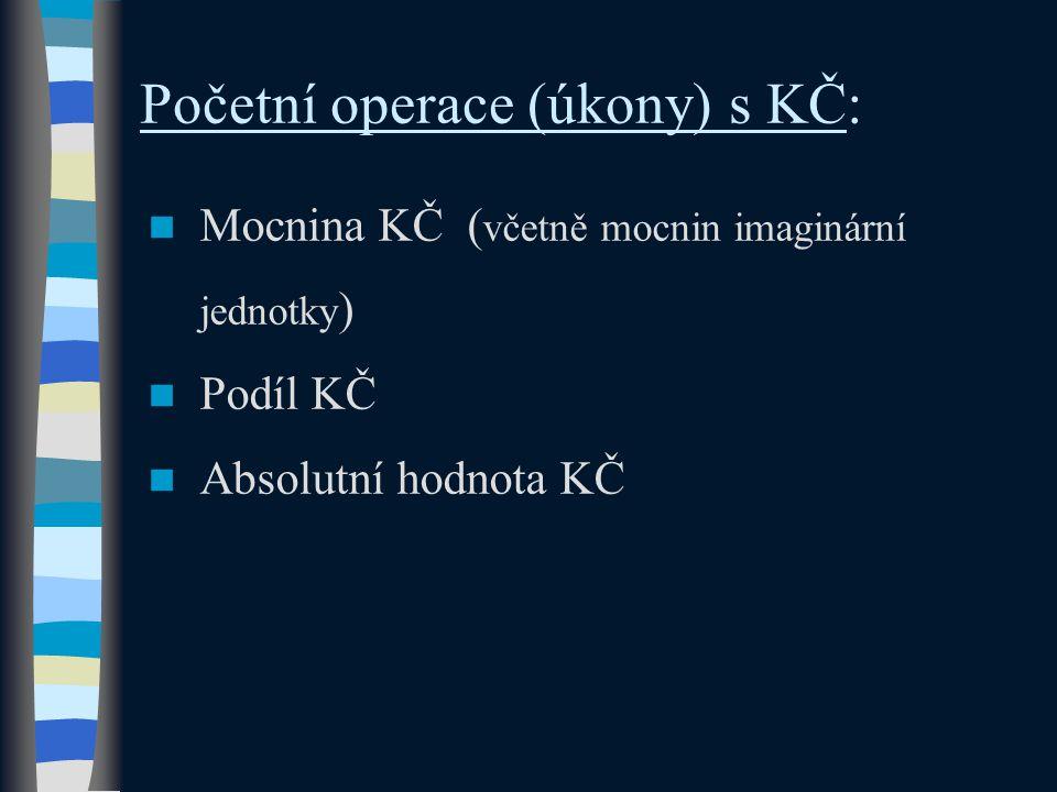 Početní operace (úkony) s KČ: Mocnina KČ ( včetně mocnin imaginární jednotky ) Podíl KČ Absolutní hodnota KČ