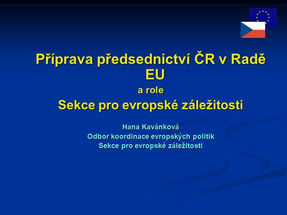 Příprava předsednictví ČR v Radě EU a role Sekce pro evropské záležitosti Hana Kavánková Odbor koordinace evropských politik Sekce pro evropské záležitosti
