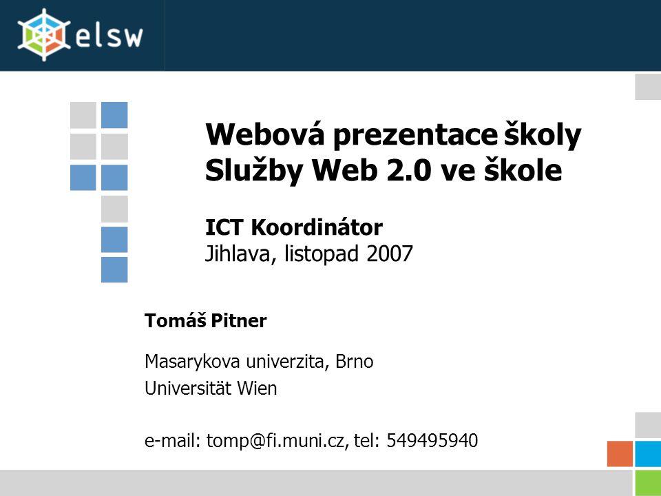 Webová prezentace školy Služby Web 2.0 ve škole ICT Koordinátor Jihlava, listopad 2007 Tomáš Pitner Masarykova univerzita, Brno Universität Wien e-mail: tomp@fi.muni.cz, tel: 549495940