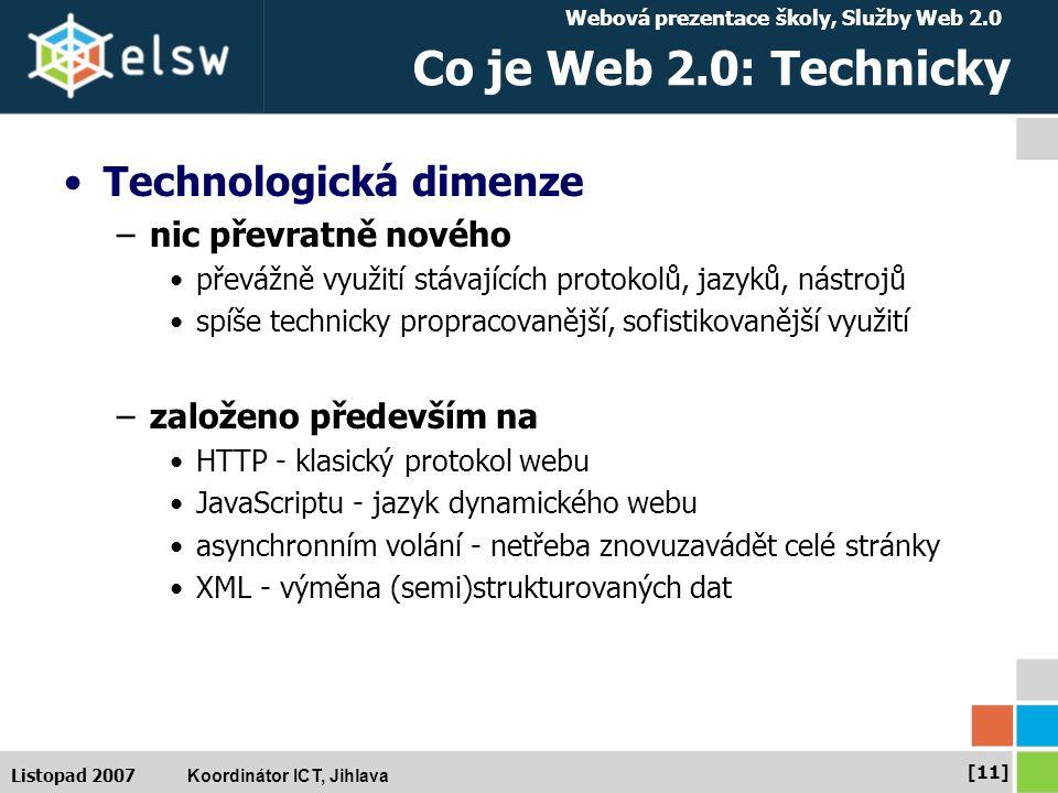 Webová prezentace školy, Služby Web 2.0 Koordinátor ICT, Jihlava [11] Listopad 2007 Co je Web 2.0: Technicky Technologická dimenze –nic převratně nového převážně využití stávajících protokolů, jazyků, nástrojů spíše technicky propracovanější, sofistikovanější využití –založeno především na HTTP - klasický protokol webu JavaScriptu - jazyk dynamického webu asynchronním volání - netřeba znovuzavádět celé stránky XML - výměna (semi)strukturovaných dat