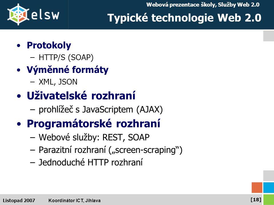 """Webová prezentace školy, Služby Web 2.0 Koordinátor ICT, Jihlava [18] Listopad 2007 Typické technologie Web 2.0 Protokoly –HTTP/S (SOAP) Výměnné formáty –XML, JSON Uživatelské rozhraní –prohlížeč s JavaScriptem (AJAX) Programátorské rozhraní –Webové služby: REST, SOAP –Parazitní rozhraní (""""screen-scraping ) –Jednoduché HTTP rozhraní"""