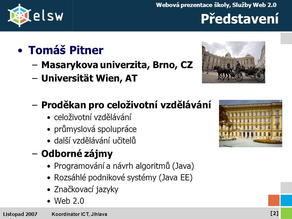 Webová prezentace školy, Služby Web 2.0 Koordinátor ICT, Jihlava [2][2] Listopad 2007 Představení Tomáš Pitner –Masarykova univerzita, Brno, CZ –Universität Wien, AT –Proděkan pro celoživotní vzdělávání celoživotní vzdělávání průmyslová spolupráce další vzdělávání učitelů –Odborné zájmy Programování a návrh algoritmů (Java) Rozsáhlé podnikové systémy (Java EE) Značkovací jazyky Web 2.0
