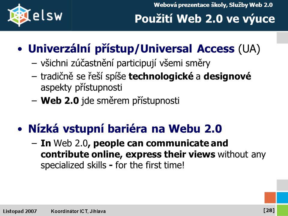 Webová prezentace školy, Služby Web 2.0 Koordinátor ICT, Jihlava [28] Listopad 2007 Použití Web 2.0 ve výuce Univerzální přístup/Universal Access (UA) –všichni zúčastnění participují všemi směry –tradičně se řeší spíše technologické a designové aspekty přístupnosti –Web 2.0 jde směrem přístupnosti Nízká vstupní bariéra na Webu 2.0 –In Web 2.0, people can communicate and contribute online, express their views without any specialized skills - for the first time!