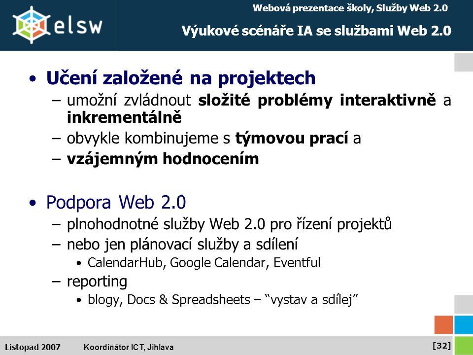 Webová prezentace školy, Služby Web 2.0 Koordinátor ICT, Jihlava [32] Listopad 2007 Výukové scénáře IA se službami Web 2.0 Učení založené na projektech –umožní zvládnout složité problémy interaktivně a inkrementálně –obvykle kombinujeme s týmovou prací a –vzájemným hodnocením Podpora Web 2.0 –plnohodnotné služby Web 2.0 pro řízení projektů –nebo jen plánovací služby a sdílení CalendarHub, Google Calendar, Eventful –reporting blogy, Docs & Spreadsheets – vystav a sdílej
