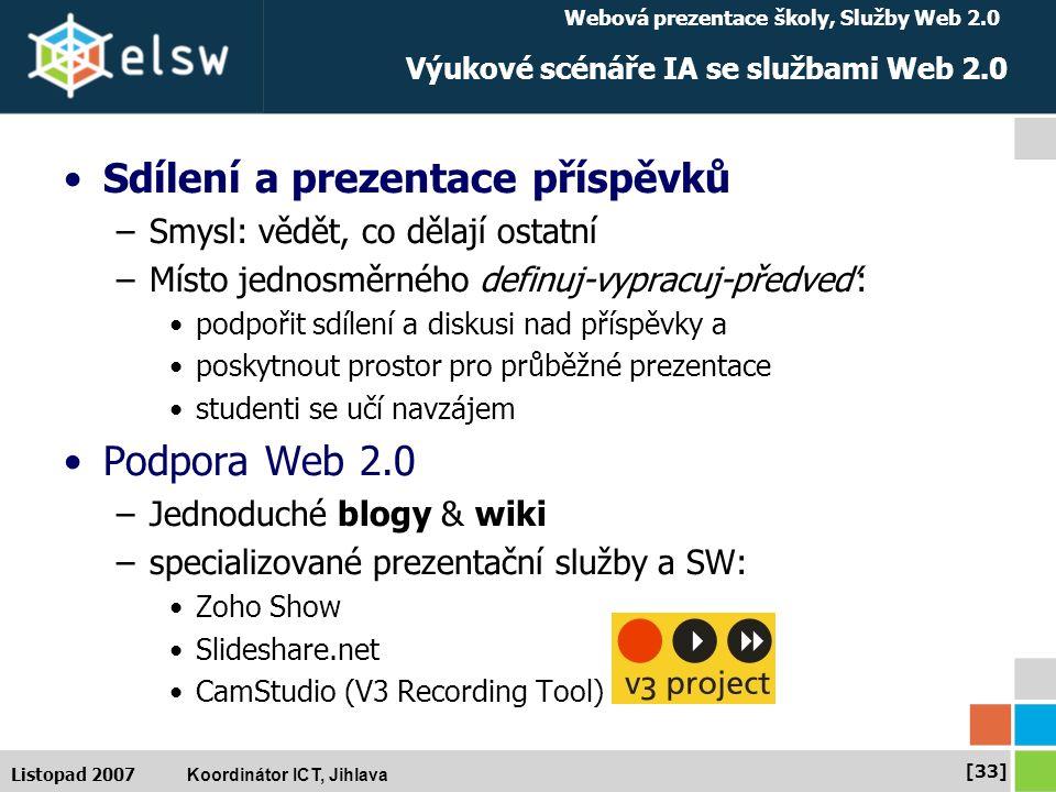 Webová prezentace školy, Služby Web 2.0 Koordinátor ICT, Jihlava [33] Listopad 2007 Výukové scénáře IA se službami Web 2.0 Sdílení a prezentace příspěvků –Smysl: vědět, co dělají ostatní –Místo jednosměrného definuj-vypracuj-předveď: podpořit sdílení a diskusi nad příspěvky a poskytnout prostor pro průběžné prezentace studenti se učí navzájem Podpora Web 2.0 –Jednoduché blogy & wiki –specializované prezentační služby a SW: Zoho Show Slideshare.net CamStudio (V3 Recording Tool)