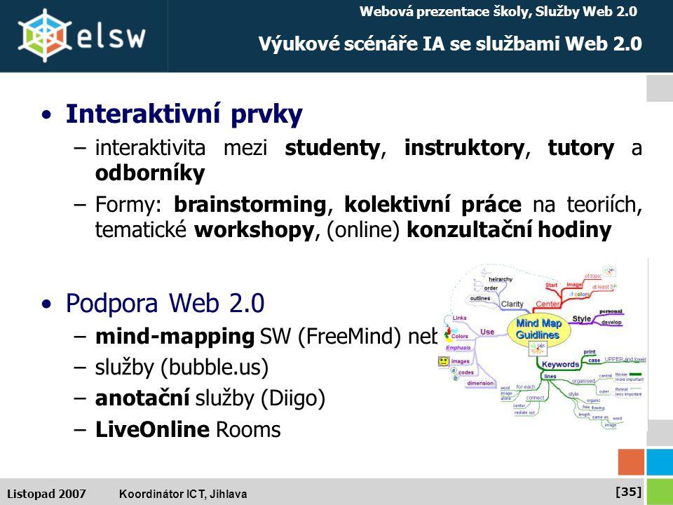 Webová prezentace školy, Služby Web 2.0 Koordinátor ICT, Jihlava [35] Listopad 2007 Výukové scénáře IA se službami Web 2.0 Interaktivní prvky –interaktivita mezi studenty, instruktory, tutory a odborníky –Formy: brainstorming, kolektivní práce na teoriích, tematické workshopy, (online) konzultační hodiny Podpora Web 2.0 –mind-mapping SW (FreeMind) nebo –služby (bubble.us) –anotační služby (Diigo) –LiveOnline Rooms
