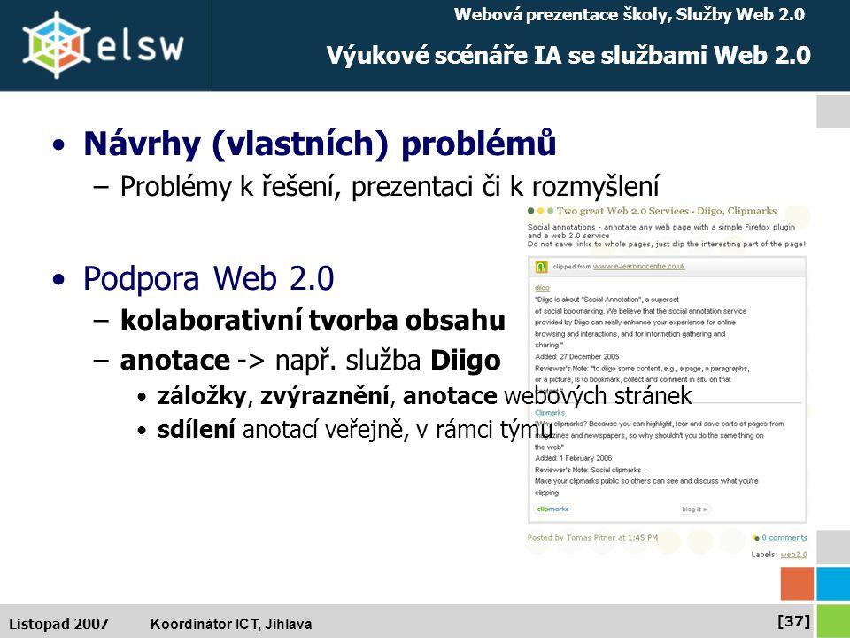 Webová prezentace školy, Služby Web 2.0 Koordinátor ICT, Jihlava [37] Listopad 2007 Výukové scénáře IA se službami Web 2.0 Návrhy (vlastních) problémů –Problémy k řešení, prezentaci či k rozmyšlení Podpora Web 2.0 –kolaborativní tvorba obsahu –anotace -> např.