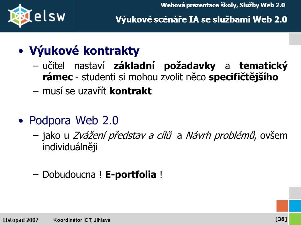 Webová prezentace školy, Služby Web 2.0 Koordinátor ICT, Jihlava [38] Listopad 2007 Výukové scénáře IA se službami Web 2.0 Výukové kontrakty –učitel nastaví základní požadavky a tematický rámec - studenti si mohou zvolit něco specifičtějšího –musí se uzavřít kontrakt Podpora Web 2.0 –jako u Zvážení představ a cílů a Návrh problémů, ovšem individuálněji –Dobudoucna .