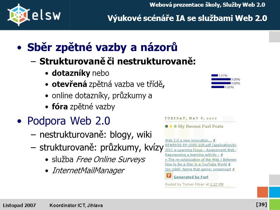 Webová prezentace školy, Služby Web 2.0 Koordinátor ICT, Jihlava [39] Listopad 2007 Výukové scénáře IA se službami Web 2.0 Sběr zpětné vazby a názorů –Strukturovaně či nestrukturovaně: dotazníky nebo otevřená zpětná vazba ve třídě, online dotazníky, průzkumy a fóra zpětné vazby Podpora Web 2.0 –nestrukturovaně: blogy, wiki –strukturovaně: průzkumy, kvízy služba Free Online Surveys InternetMailManager