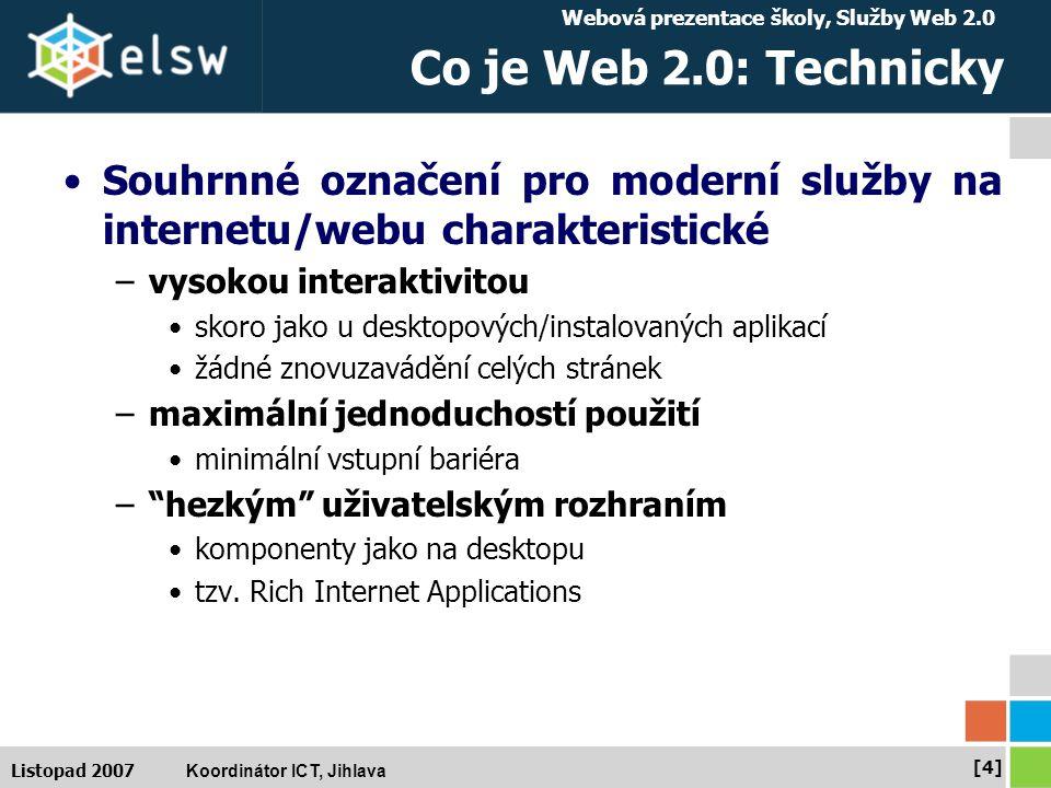 Webová prezentace školy, Služby Web 2.0 Koordinátor ICT, Jihlava [4][4] Listopad 2007 Co je Web 2.0: Technicky Souhrnné označení pro moderní služby na internetu/webu charakteristické –vysokou interaktivitou skoro jako u desktopových/instalovaných aplikací žádné znovuzavádění celých stránek –maximální jednoduchostí použití minimální vstupní bariéra – hezkým uživatelským rozhraním komponenty jako na desktopu tzv.