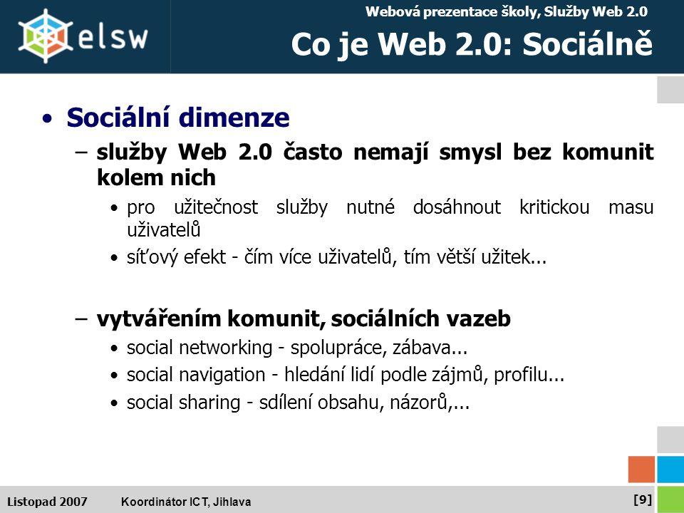 Webová prezentace školy, Služby Web 2.0 Koordinátor ICT, Jihlava [9][9] Listopad 2007 Co je Web 2.0: Sociálně Sociální dimenze –služby Web 2.0 často nemají smysl bez komunit kolem nich pro užitečnost služby nutné dosáhnout kritickou masu uživatelů síťový efekt - čím více uživatelů, tím větší užitek...