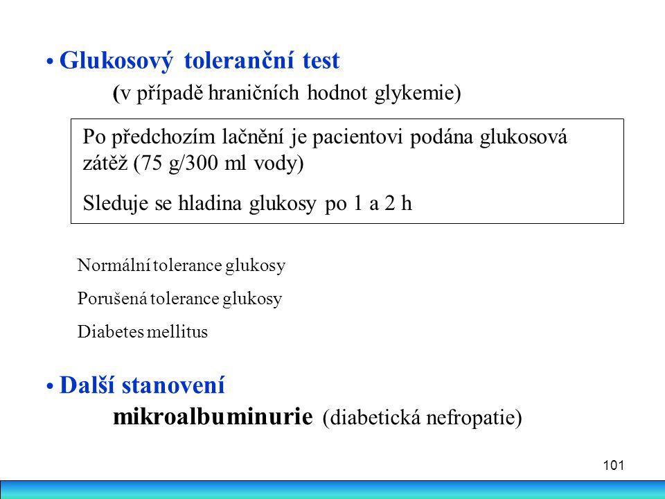 101 Glukosový toleranční test (v případě hraničních hodnot glykemie) Po předchozím lačnění je pacientovi podána glukosová zátěž (75 g/300 ml vody) Sle