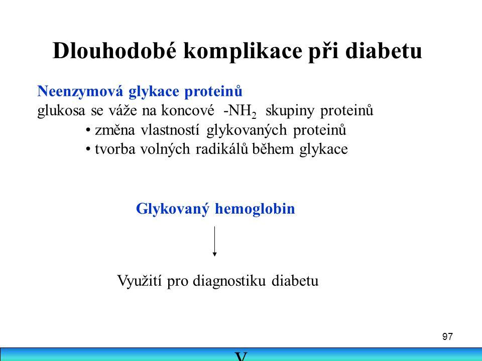 97 Dlouhodobé komplikace při diabetu Neenzymová glykace proteinů glukosa se váže na koncové -NH 2 skupiny proteinů změna vlastností glykovaných protei