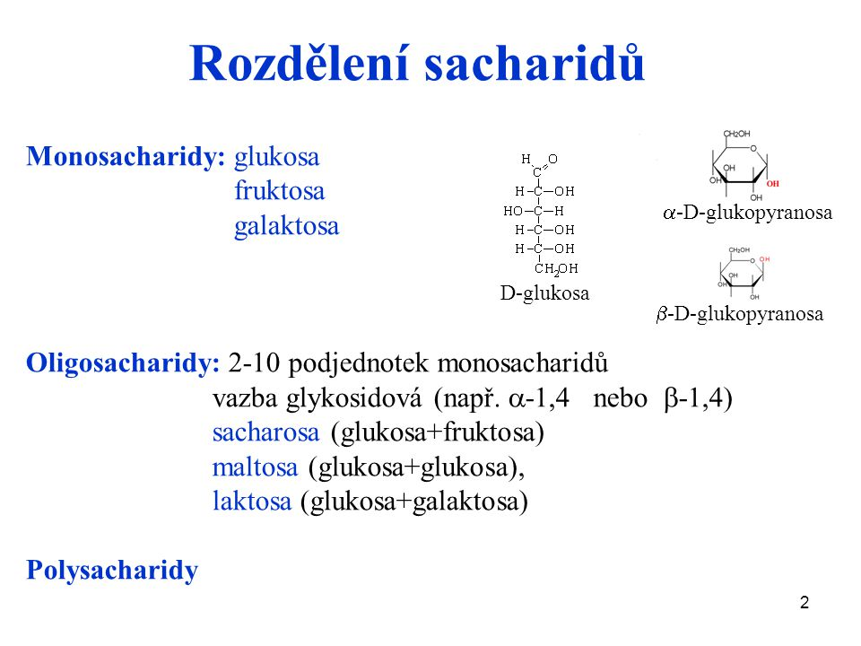 2 Rozdělení sacharidů Monosacharidy: glukosa fruktosa galaktosa Oligosacharidy: 2-10 podjednotek monosacharidů vazba glykosidová (např.  -1,4 nebo 