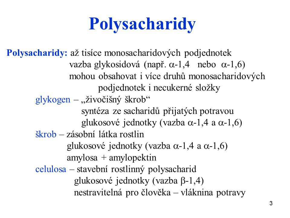 3 Polysacharidy Polysacharidy: až tisíce monosacharidových podjednotek vazba glykosidová (např.  -1,4 nebo  -1,6) mohou obsahovat i více druhů monos
