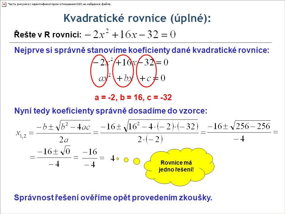 Kvadratické rovnice (úplné): Řešte v R rovnici: Nejprve si správně stanovíme koeficienty dané kvadratické rovnice: a = -2, b = 16, c = -32 Nyní tedy koeficienty správně dosadíme do vzorce: Rovnice má jedno řešení.